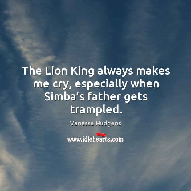 The lion king always makes me cry, especially when simba's father gets trampled. Image