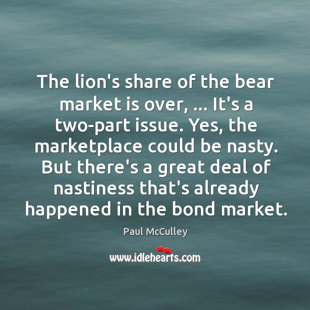 The lion's share of the bear market is over, … It's a two-part Paul McCulley Picture Quote