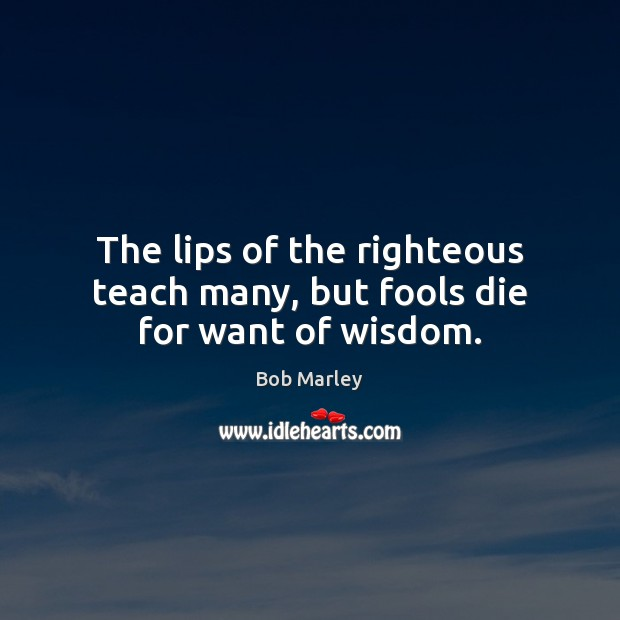 The lips of the righteous teach many, but fools die for want of wisdom. Bob Marley Picture Quote