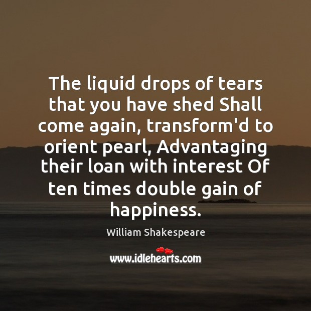 The liquid drops of tears that you have shed Shall come again, William Shakespeare Picture Quote