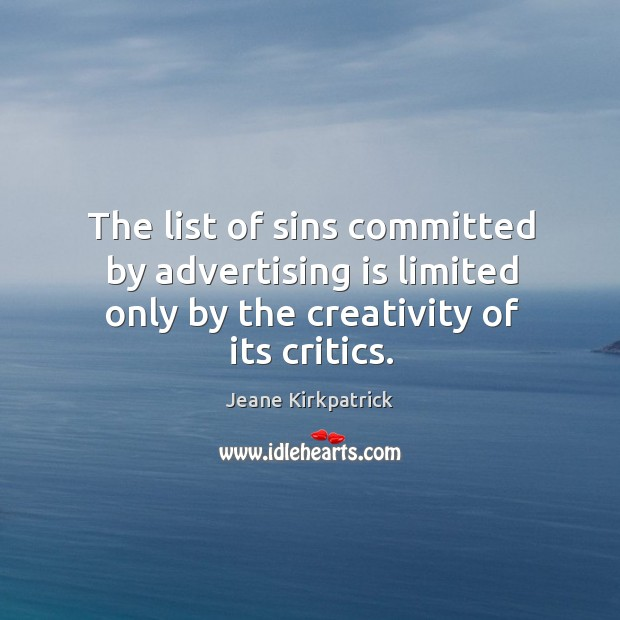 The list of sins committed by advertising is limited only by the creativity of its critics. Jeane Kirkpatrick Picture Quote
