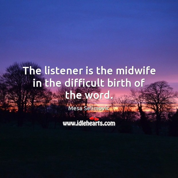 The listener is the midwife in the difficult birth of the word. Image