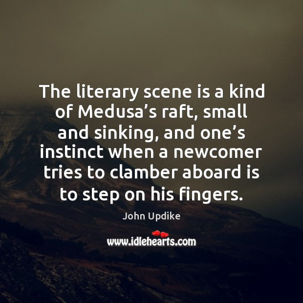 The literary scene is a kind of Medusa's raft, small and John Updike Picture Quote