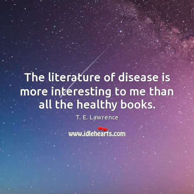 The literature of disease is more interesting to me than all the healthy books. Image