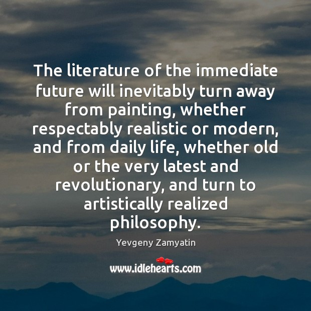 The literature of the immediate future will inevitably turn away from painting, Yevgeny Zamyatin Picture Quote