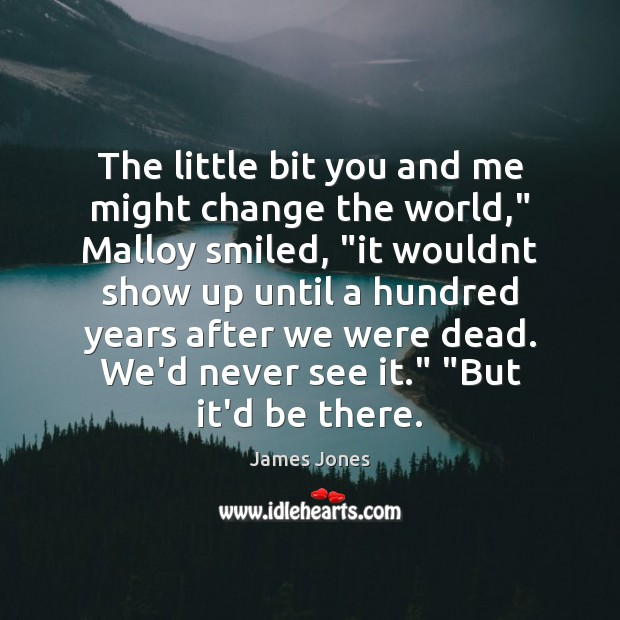 """The little bit you and me might change the world,"""" Malloy smiled, """" James Jones Picture Quote"""