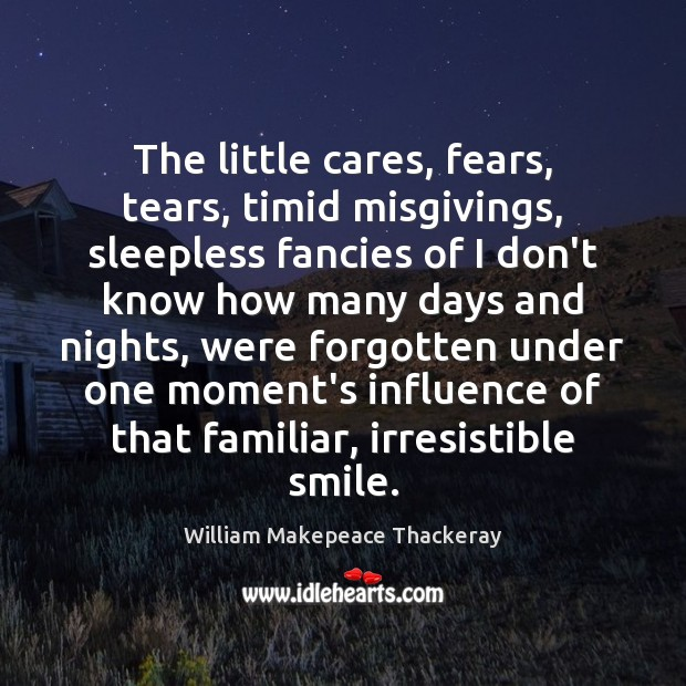 The little cares, fears, tears, timid misgivings, sleepless fancies of I don't William Makepeace Thackeray Picture Quote