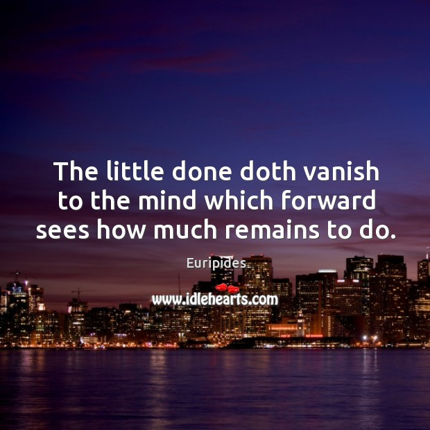 The little done doth vanish to the mind which forward sees how much remains to do. Image