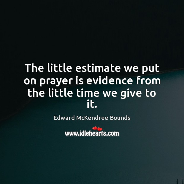Image, The little estimate we put on prayer is evidence from the little time we give to it.