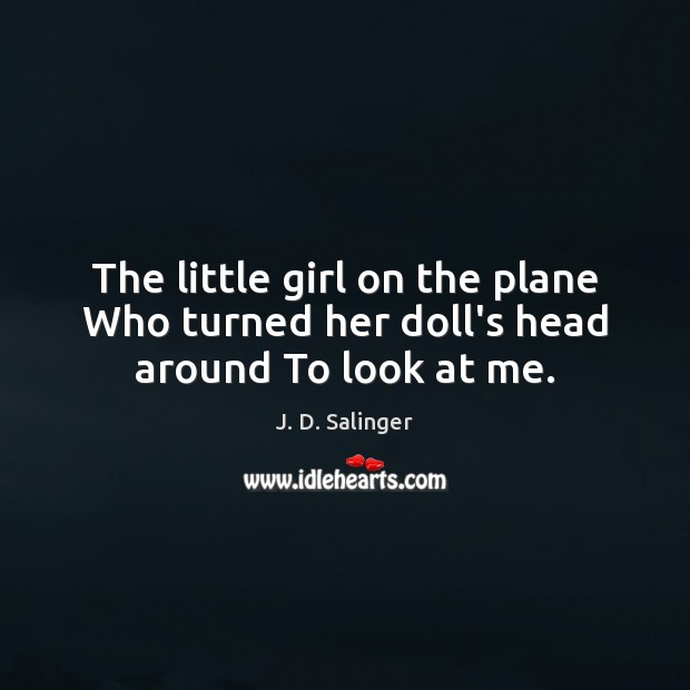 The little girl on the plane Who turned her doll's head around To look at me. J. D. Salinger Picture Quote