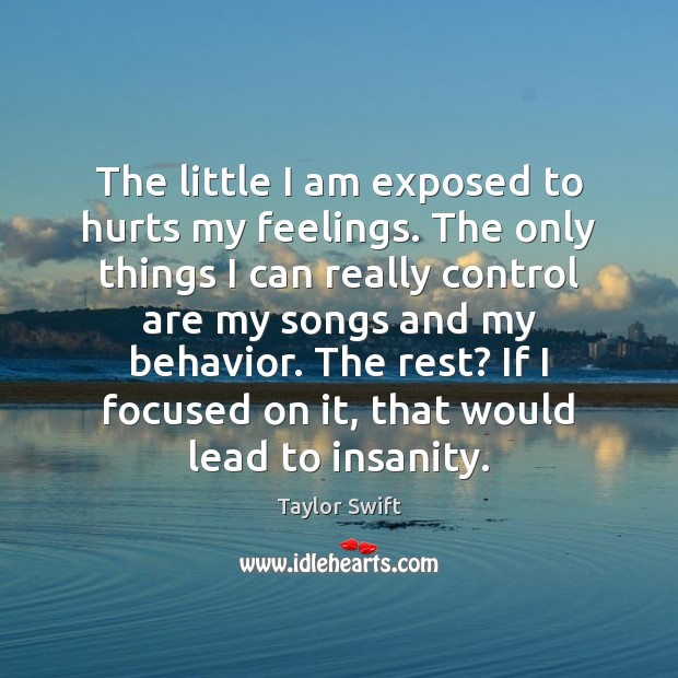 The little I am exposed to hurts my feelings. The only things Behavior Quotes Image