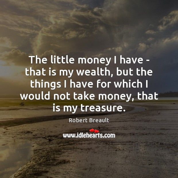 The little money I have – that is my wealth, but the Robert Breault Picture Quote