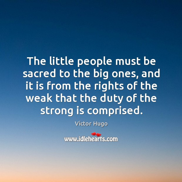 The little people must be sacred to the big ones, and it is from the rights of the Image