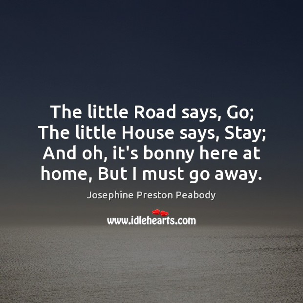 The little Road says, Go; The little House says, Stay; And oh, Image