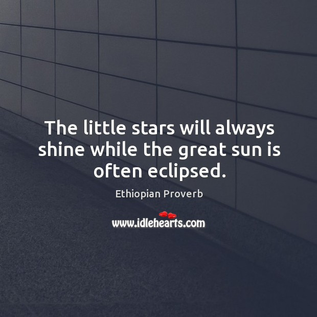 The little stars will always shine while the great sun is often eclipsed. Ethiopian Proverbs Image