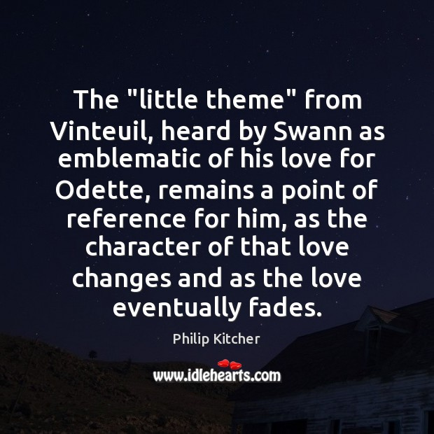 """Philip Kitcher Picture Quote image saying: The """"little theme"""" from Vinteuil, heard by Swann as emblematic of his"""