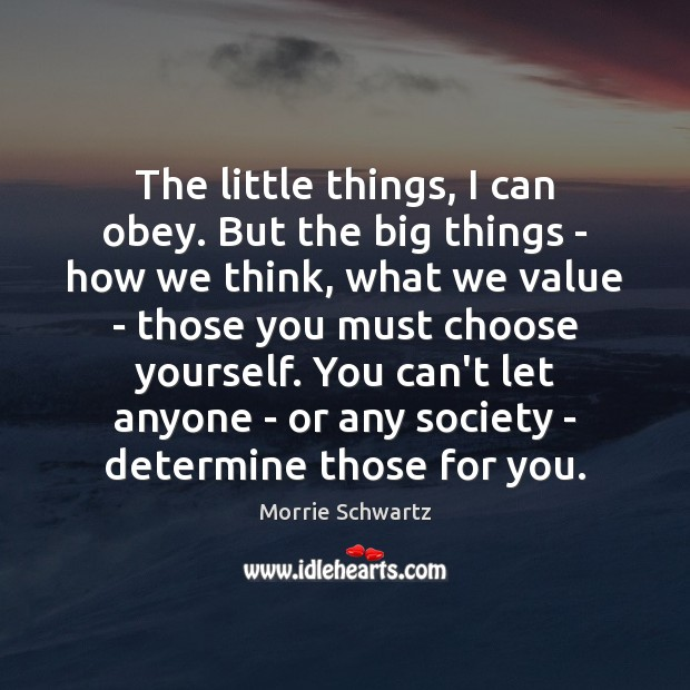 The little things, I can obey. But the big things – how Morrie Schwartz Picture Quote