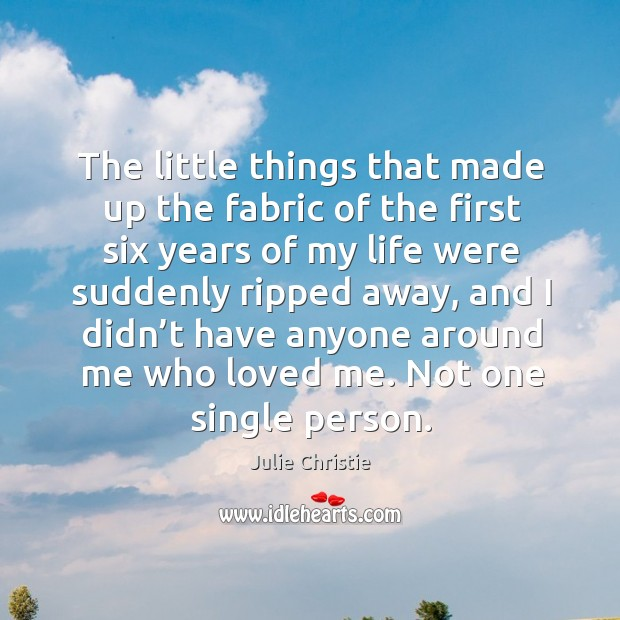 The little things that made up the fabric of the first six years of my life were suddenly Julie Christie Picture Quote