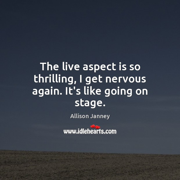 The live aspect is so thrilling, I get nervous again. It's like going on stage. Image