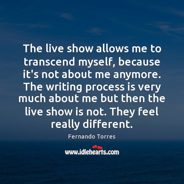 The live show allows me to transcend myself, because it's not about Image