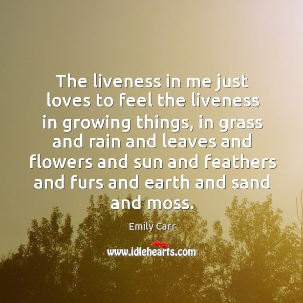 The liveness in me just loves to feel the liveness in growing Emily Carr Picture Quote