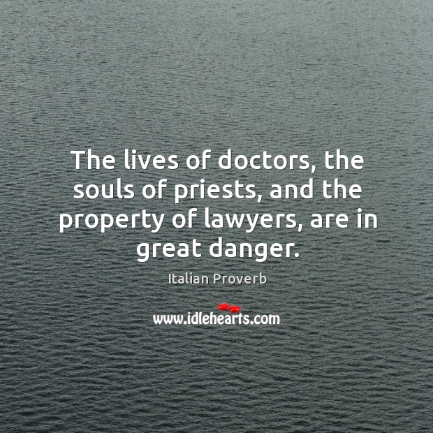 Image, The lives of doctors, the souls of priests, and the property of lawyers, are in great danger.