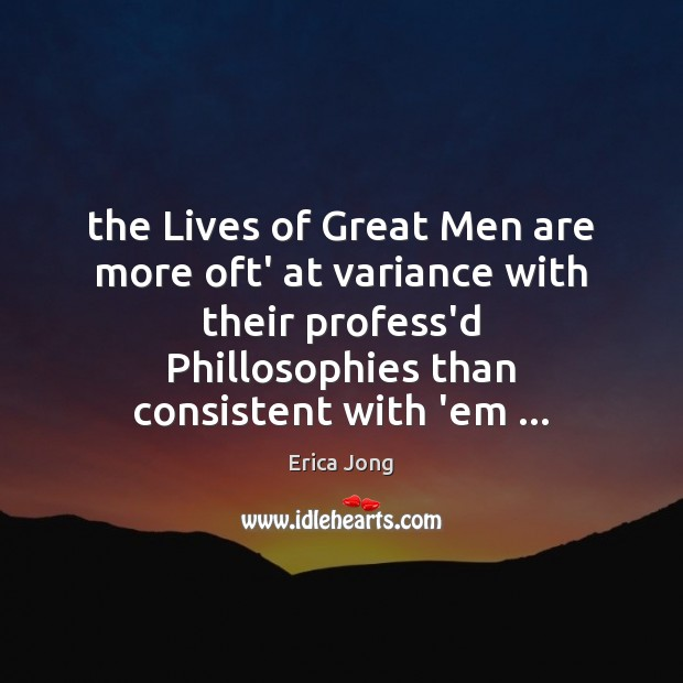 The Lives of Great Men are more oft' at variance with their Erica Jong Picture Quote
