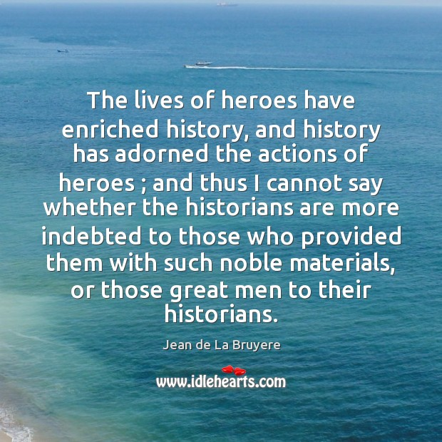 The lives of heroes have enriched history, and history has adorned the Jean de La Bruyere Picture Quote