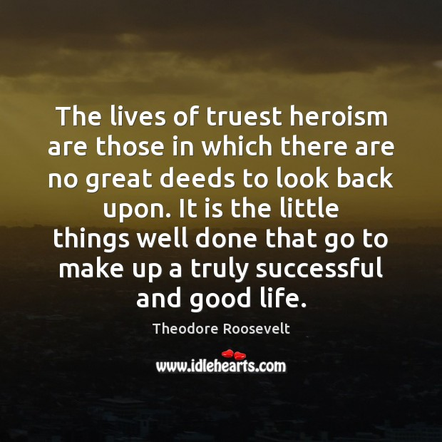 The lives of truest heroism are those in which there are no Theodore Roosevelt Picture Quote