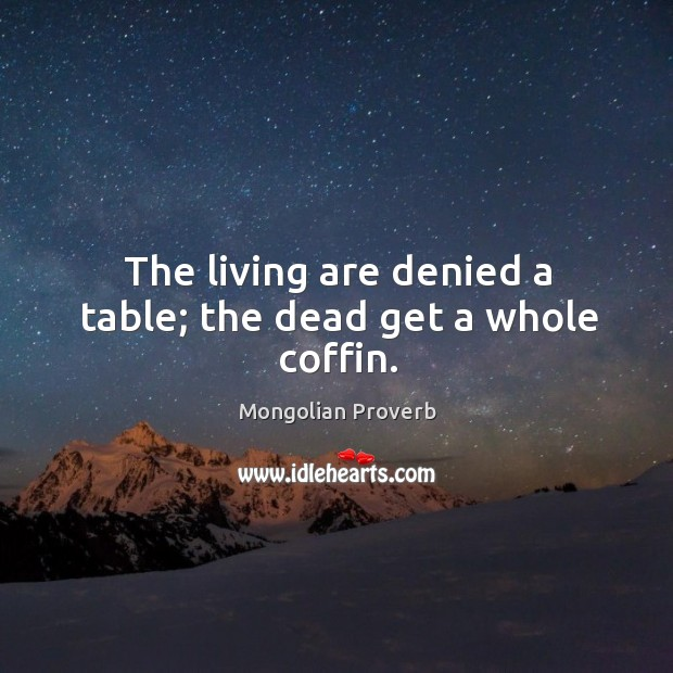 The living are denied a table; the dead get a whole coffin. Mongolian Proverbs Image
