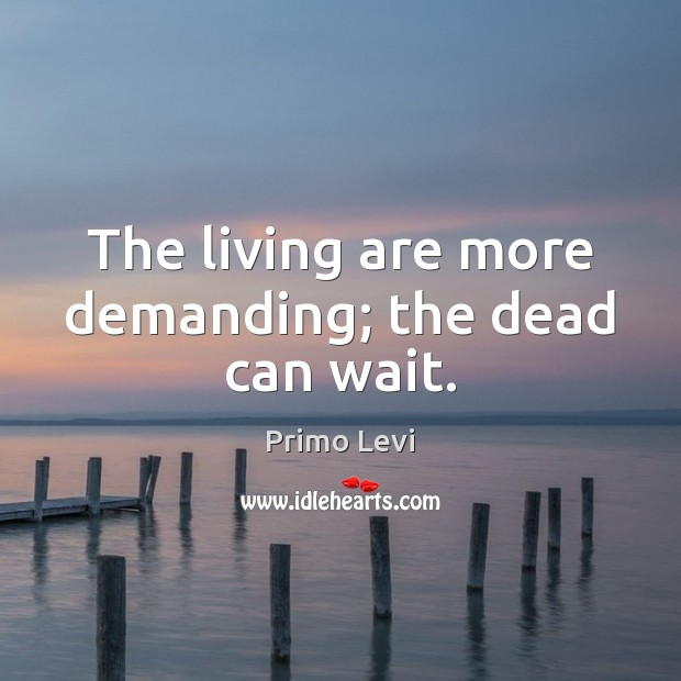 The living are more demanding; the dead can wait. Primo Levi Picture Quote