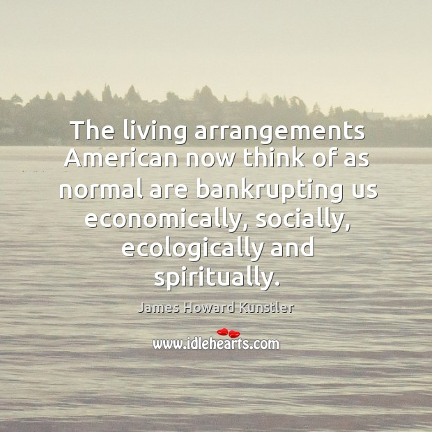 The living arrangements American now think of as normal are bankrupting us James Howard Kunstler Picture Quote