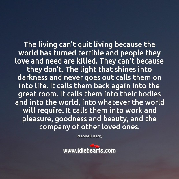 The living can't quit living because the world has turned terrible and Wendell Berry Picture Quote
