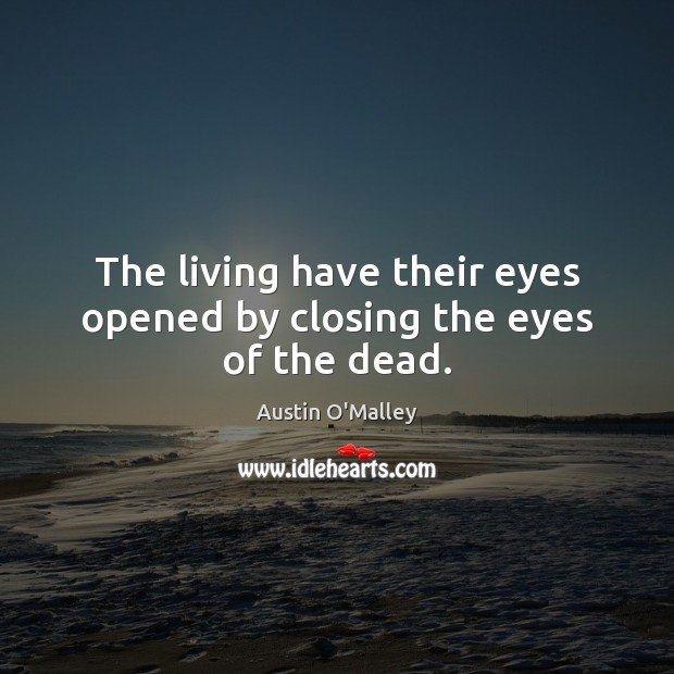 The living have their eyes opened by closing the eyes of the dead. Austin O'Malley Picture Quote