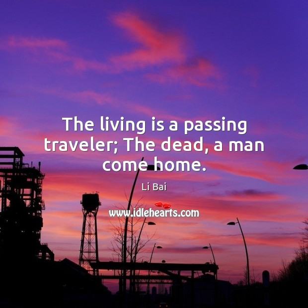 The living is a passing traveler; The dead, a man come home. Li Bai Picture Quote