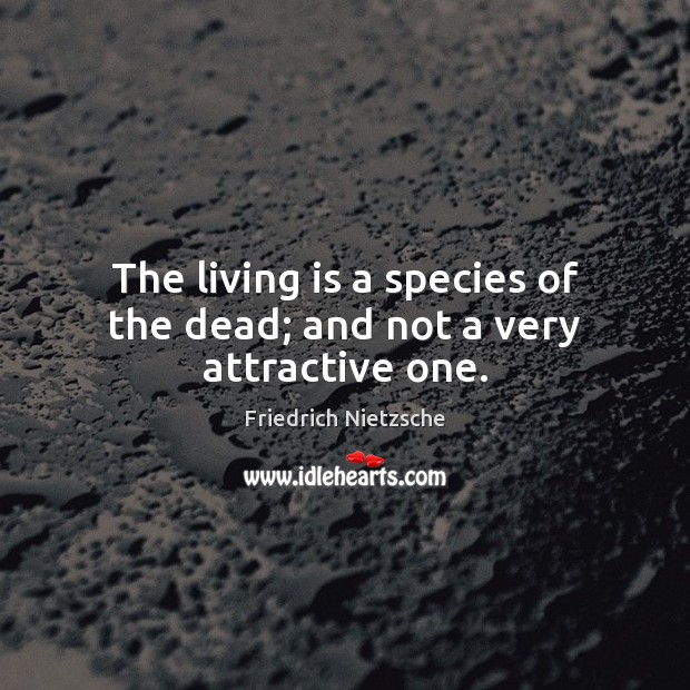 Image, The living is a species of the dead; and not a very attractive one.