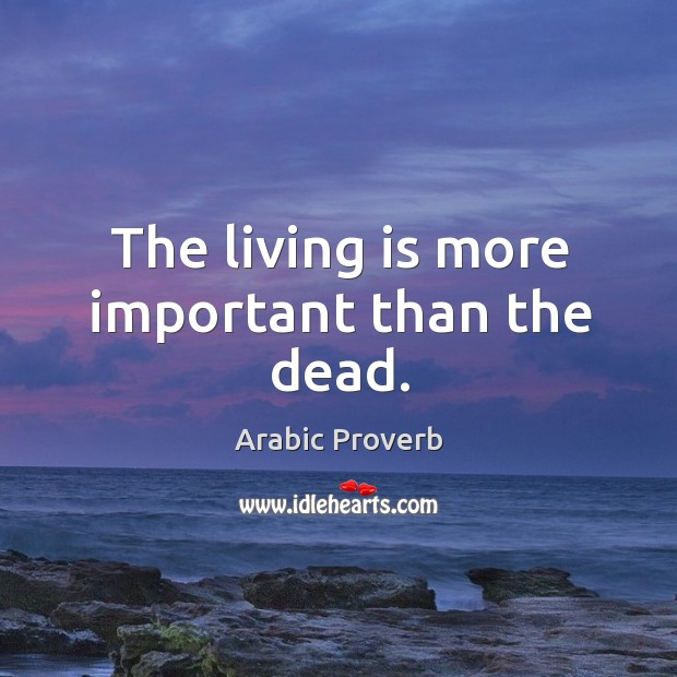 Image, The living is more important than the dead.