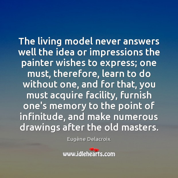 The living model never answers well the idea or impressions the painter Eugène Delacroix Picture Quote