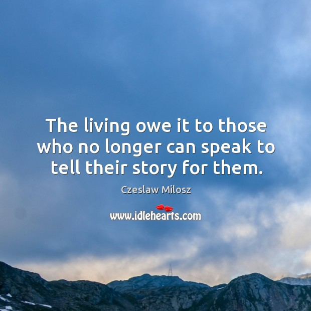 The living owe it to those who no longer can speak to tell their story for them. Image