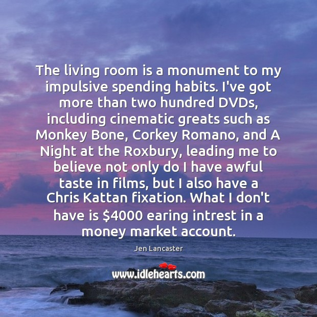 The living room is a monument to my impulsive spending habits. I've Jen Lancaster Picture Quote