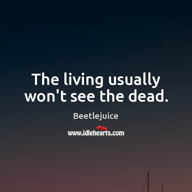 The living usually won't see the dead. Image