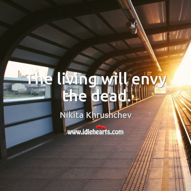 The living will envy the dead. Nikita Khrushchev Picture Quote