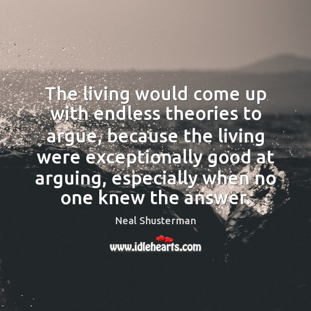 The living would come up with endless theories to argue, because the Neal Shusterman Picture Quote