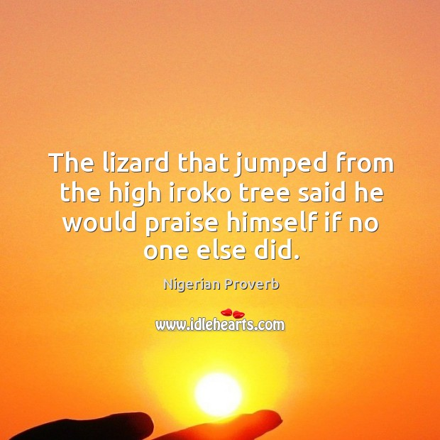 The lizard that jumped from the high iroko tree said he would praise himself if no one else did. Nigerian Proverbs Image