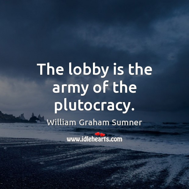The lobby is the army of the plutocracy. Image