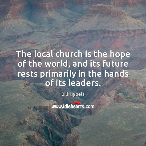 The local church is the hope of the world, and its future Bill Hybels Picture Quote