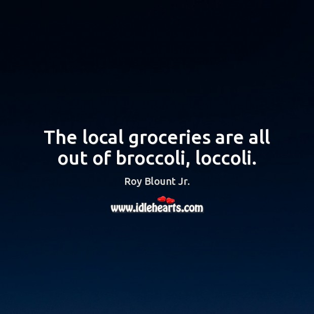 The local groceries are all out of broccoli, loccoli. Image