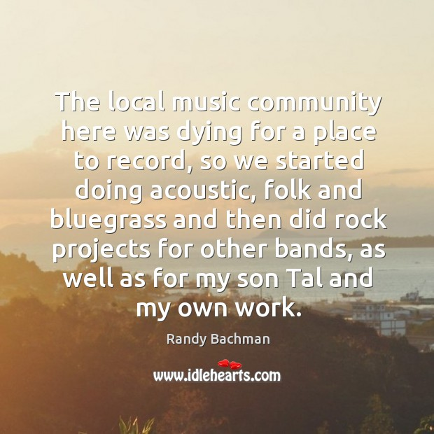 The local music community here was dying for a place to record, so we started doing Randy Bachman Picture Quote