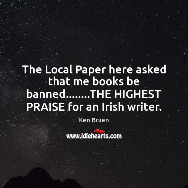 The Local Paper here asked that me books be banned……..THE HIGHEST Praise Quotes Image