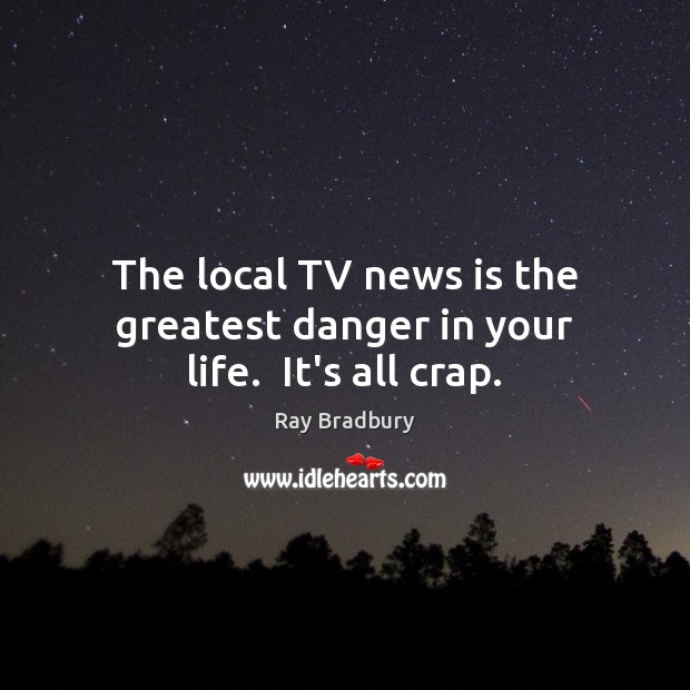 The local TV news is the greatest danger in your life.  It's all crap. Ray Bradbury Picture Quote